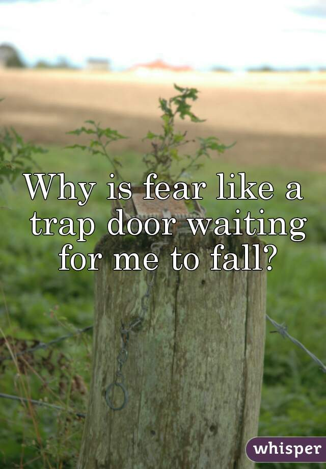 Why is fear like a trap door waiting for me to fall?