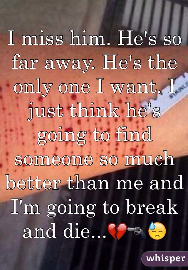 I miss him. He's so far away. He's the only one I want. I just think he's going to find someone so much better than me and I'm going to break and die...💔🔫😓