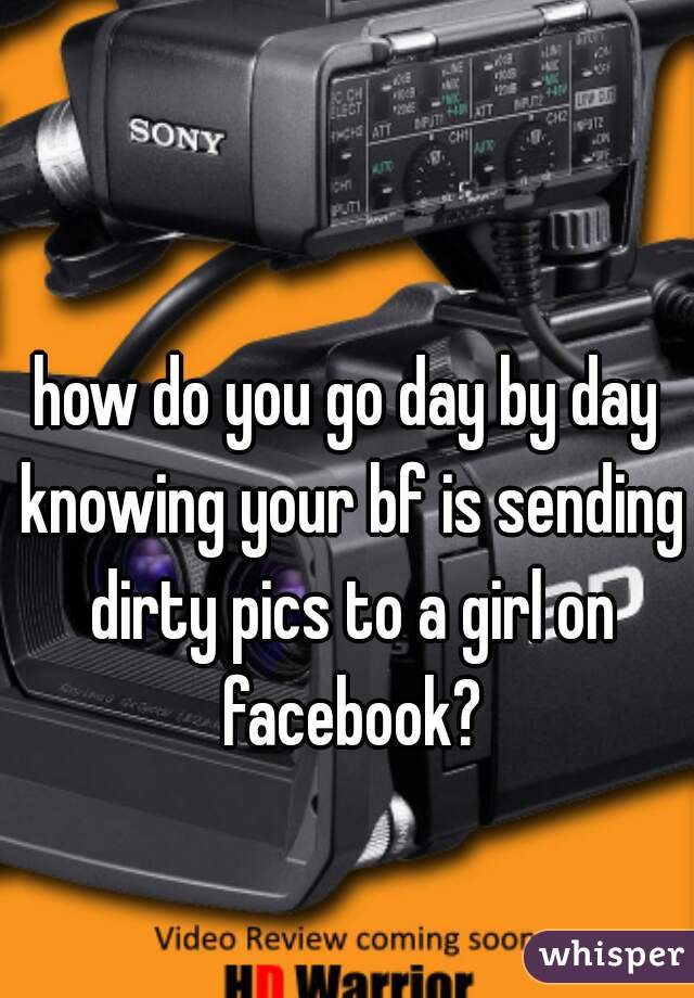 how do you go day by day knowing your bf is sending dirty pics to a girl on facebook?