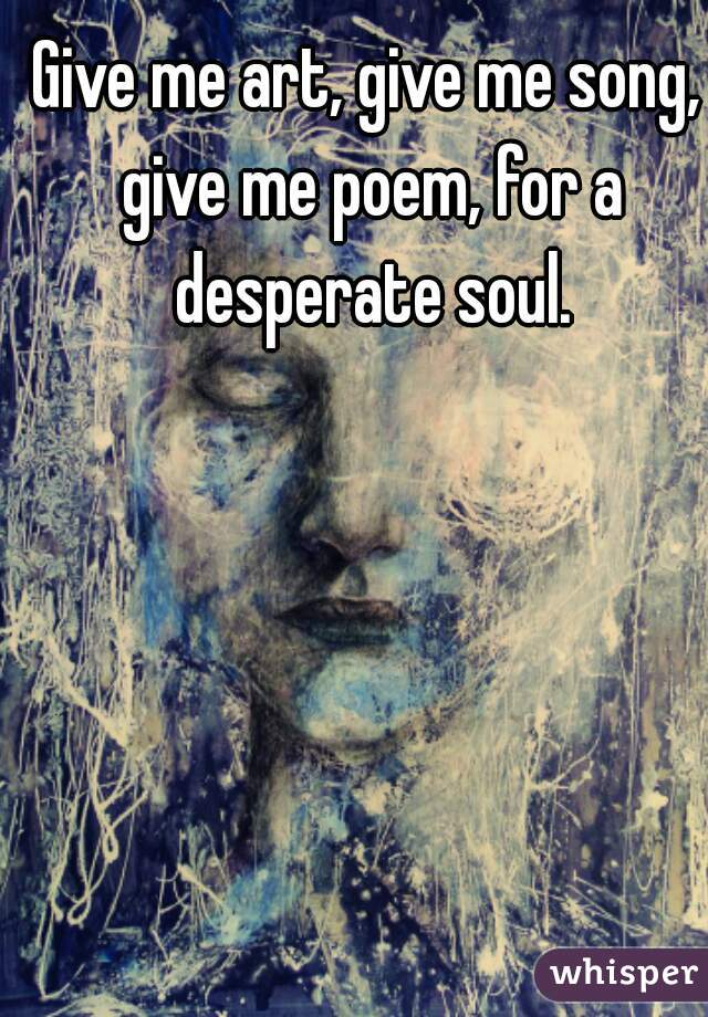 Give me art, give me song, give me poem, for a desperate soul.