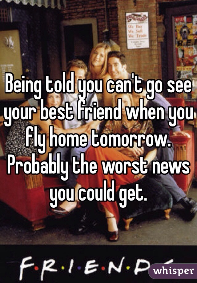 Being told you can't go see your best friend when you fly home tomorrow. Probably the worst news you could get.