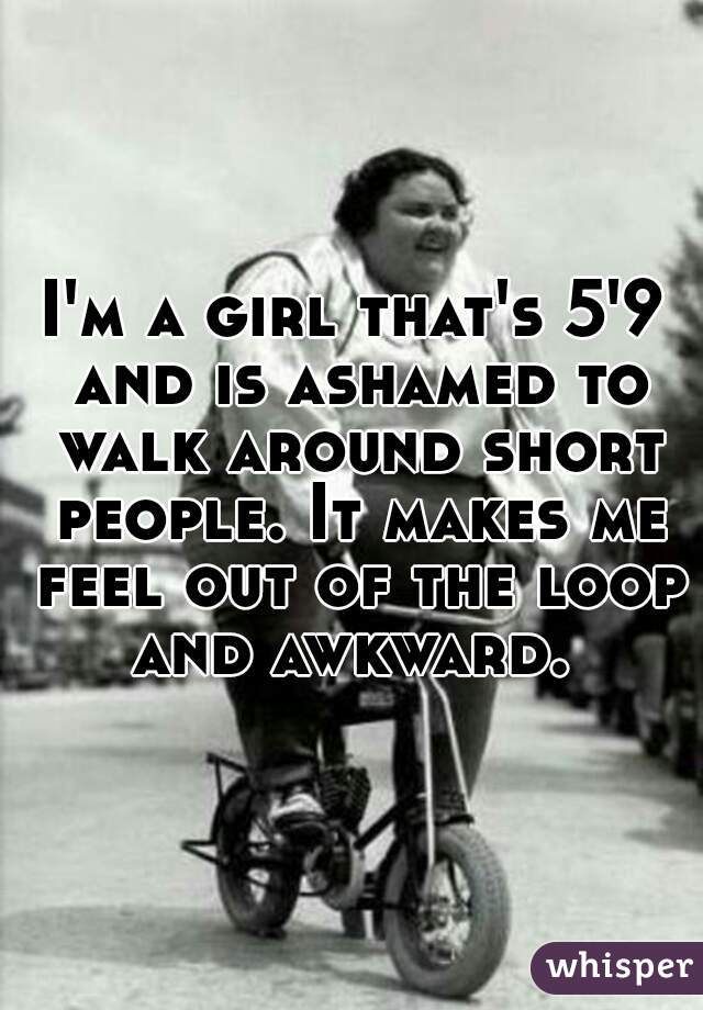 I'm a girl that's 5'9 and is ashamed to walk around short people. It makes me feel out of the loop and awkward.