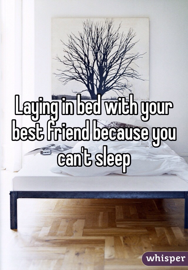 Laying in bed with your best friend because you can't sleep