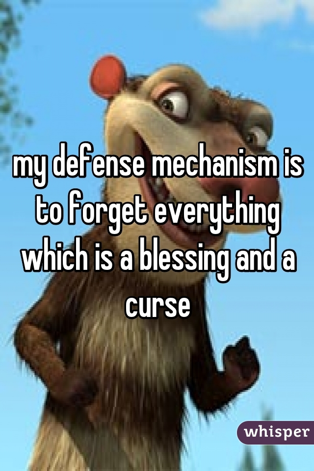 my defense mechanism is to forget everything which is a blessing and a curse