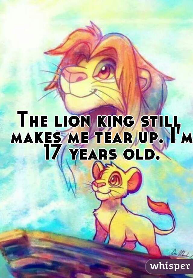 The lion king still makes me tear up. I'm 17 years old.