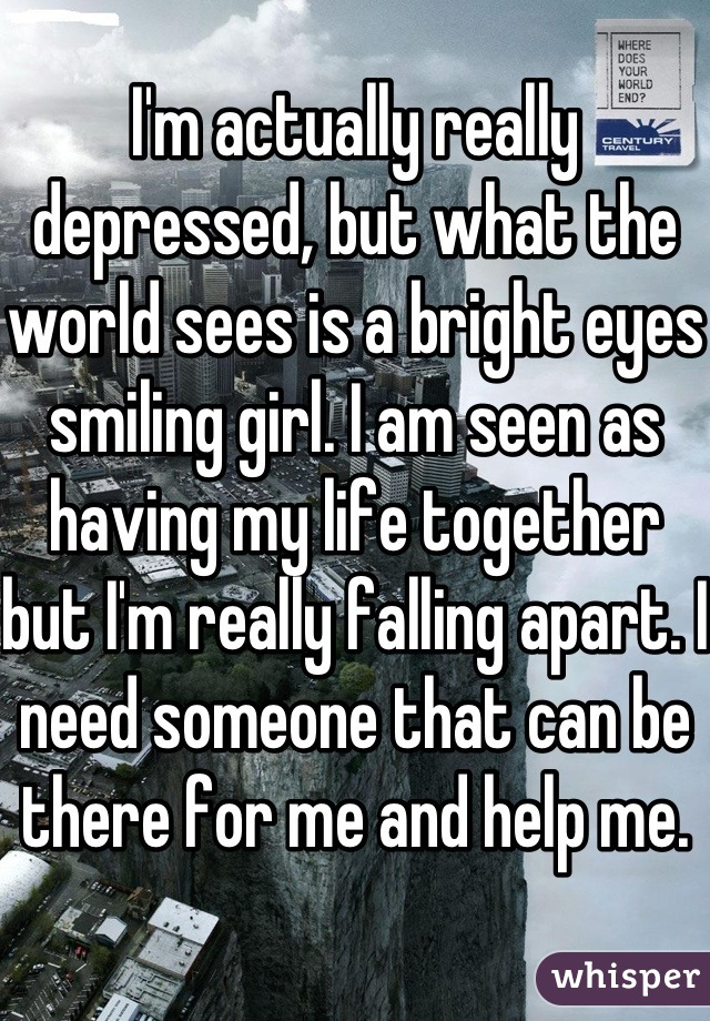 I'm actually really depressed, but what the world sees is a bright eyes smiling girl. I am seen as having my life together but I'm really falling apart. I need someone that can be there for me and help me.