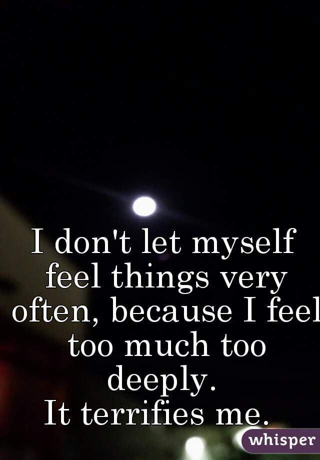 I don't let myself feel things very often, because I feel too much too deeply.  It terrifies me.
