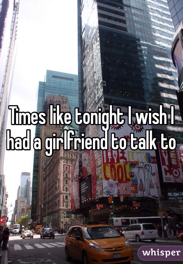 Times like tonight I wish I had a girlfriend to talk to