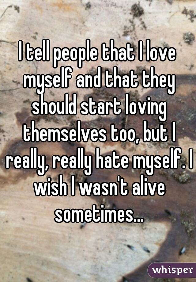 I tell people that I love myself and that they should start loving themselves too, but I really, really hate myself. I wish I wasn't alive sometimes...
