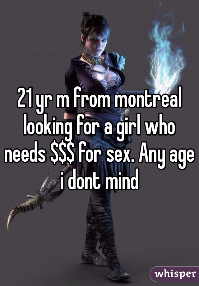 21 yr m from montreal looking for a girl who needs $$$ for sex. Any age i dont mind