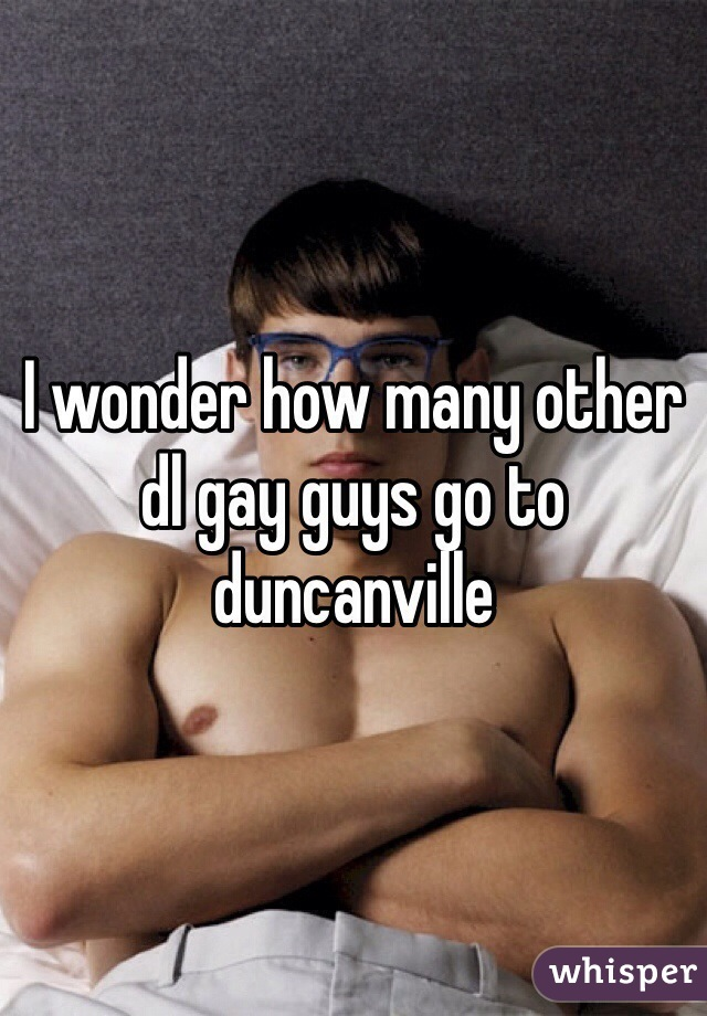 I wonder how many other dl gay guys go to duncanville