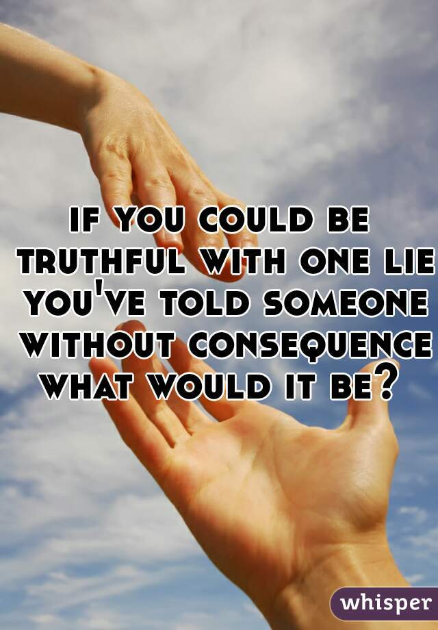 if you could be truthful with one lie you've told someone without consequence what would it be?