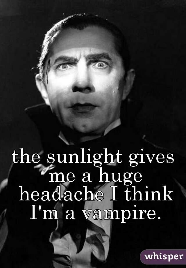 the sunlight gives me a huge headache I think I'm a vampire.