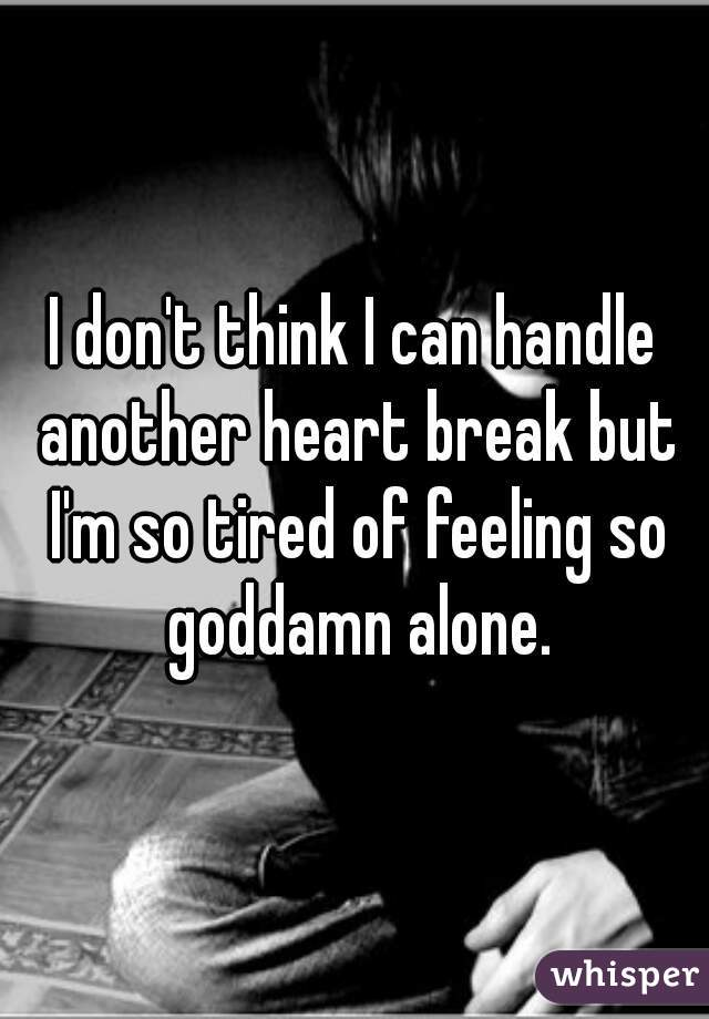 I don't think I can handle another heart break but I'm so tired of feeling so goddamn alone.