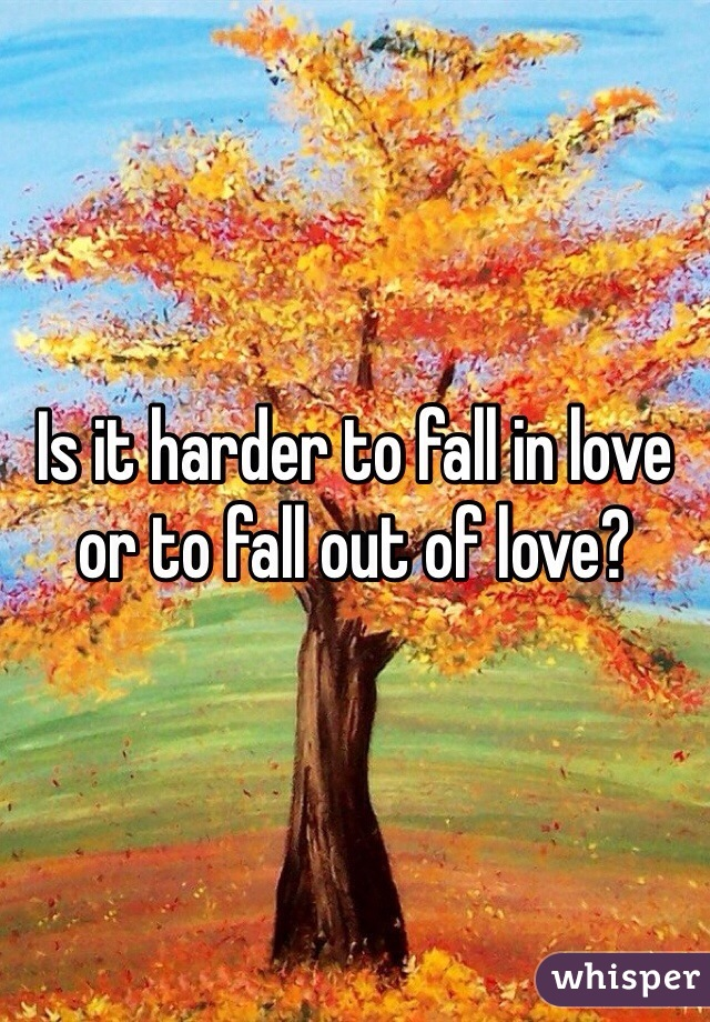 Is it harder to fall in love or to fall out of love?