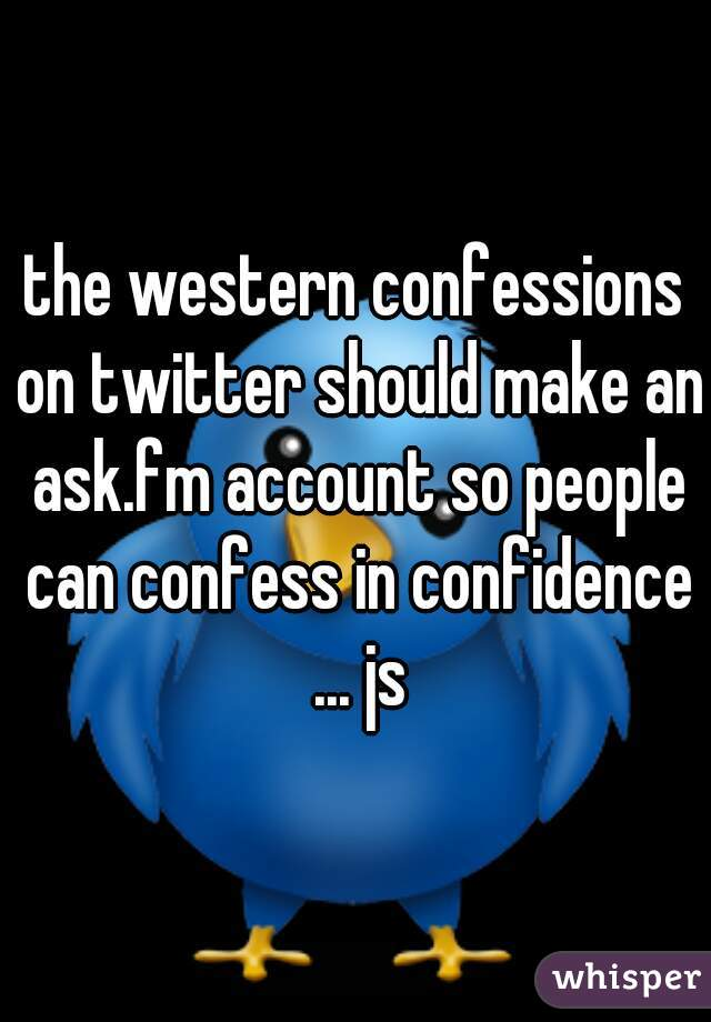 the western confessions on twitter should make an ask.fm account so people can confess in confidence ... js