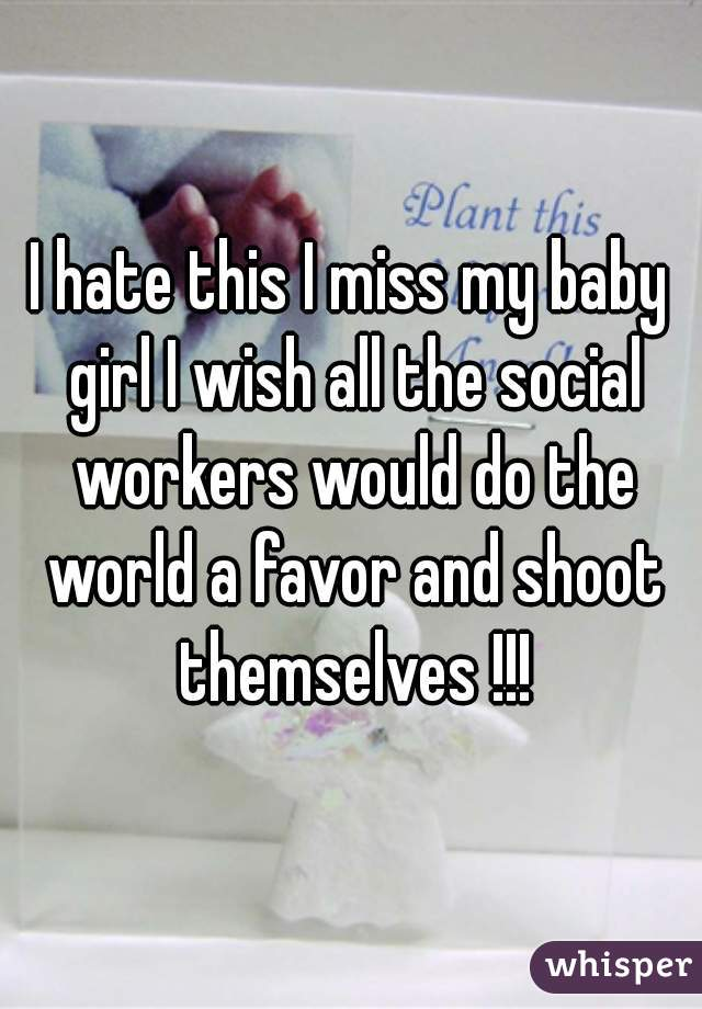 I hate this I miss my baby girl I wish all the social workers would do the world a favor and shoot themselves !!!