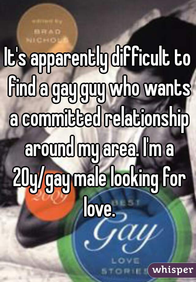 It's apparently difficult to find a gay guy who wants a committed relationship around my area. I'm a 20y/gay male looking for love.