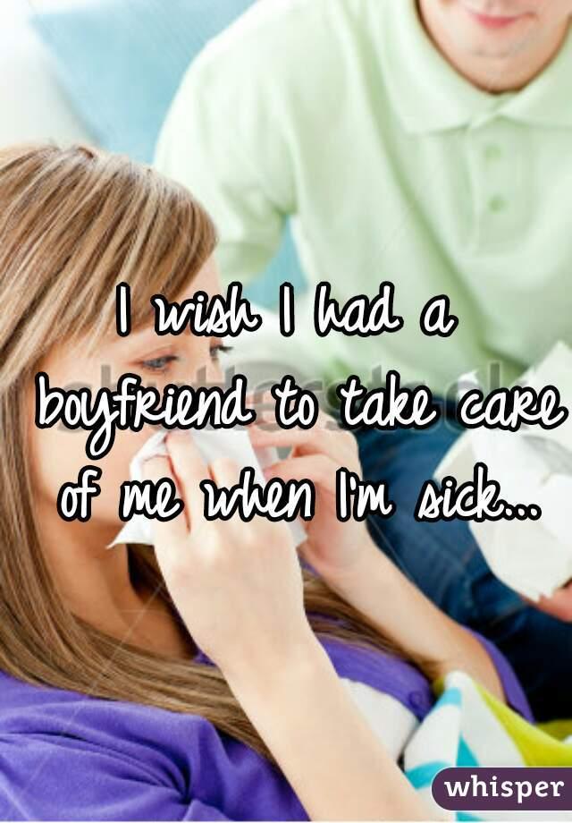 I wish I had a boyfriend to take care of me when I'm sick...