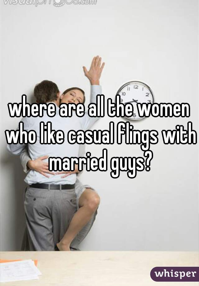 where are all the women who like casual flings with married guys?