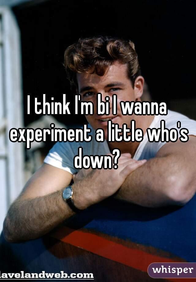 I think I'm bi I wanna experiment a little who's down?