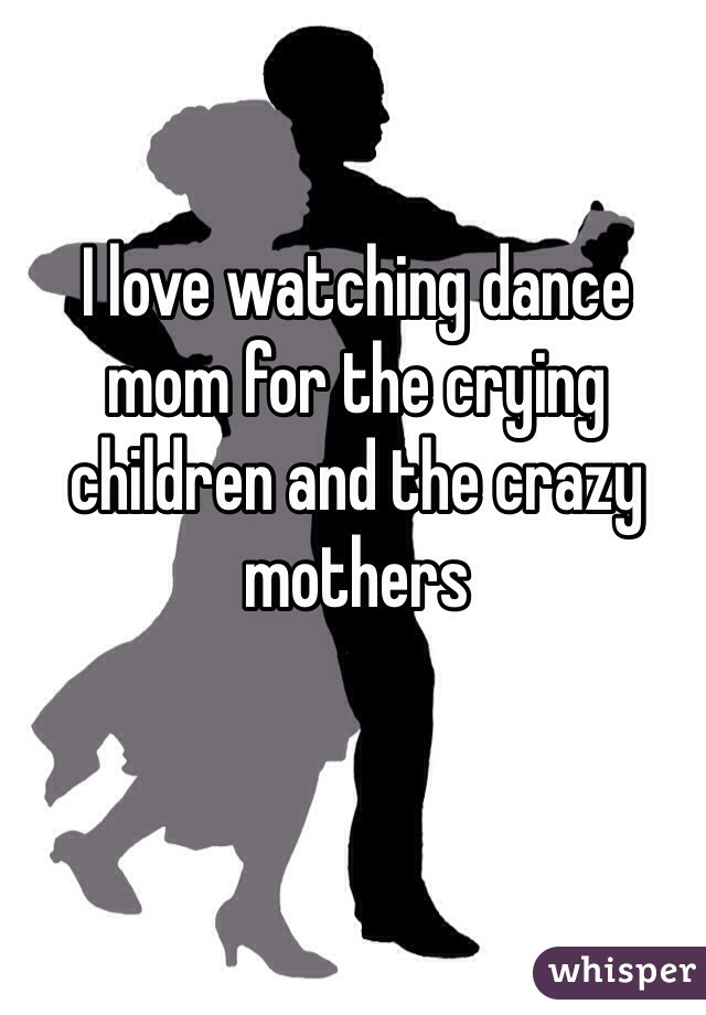 I love watching dance mom for the crying children and the crazy mothers