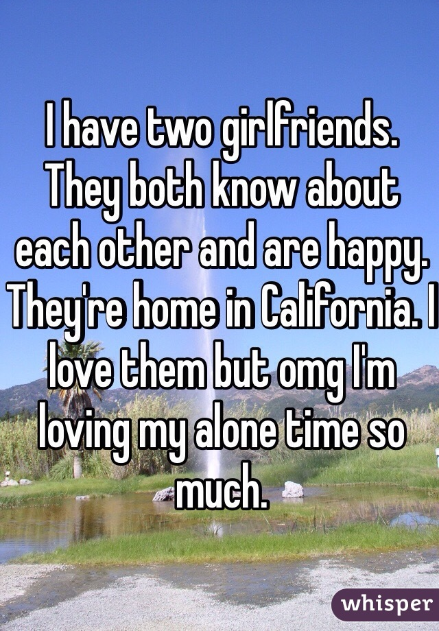I have two girlfriends. They both know about each other and are happy. They're home in California. I love them but omg I'm loving my alone time so much.
