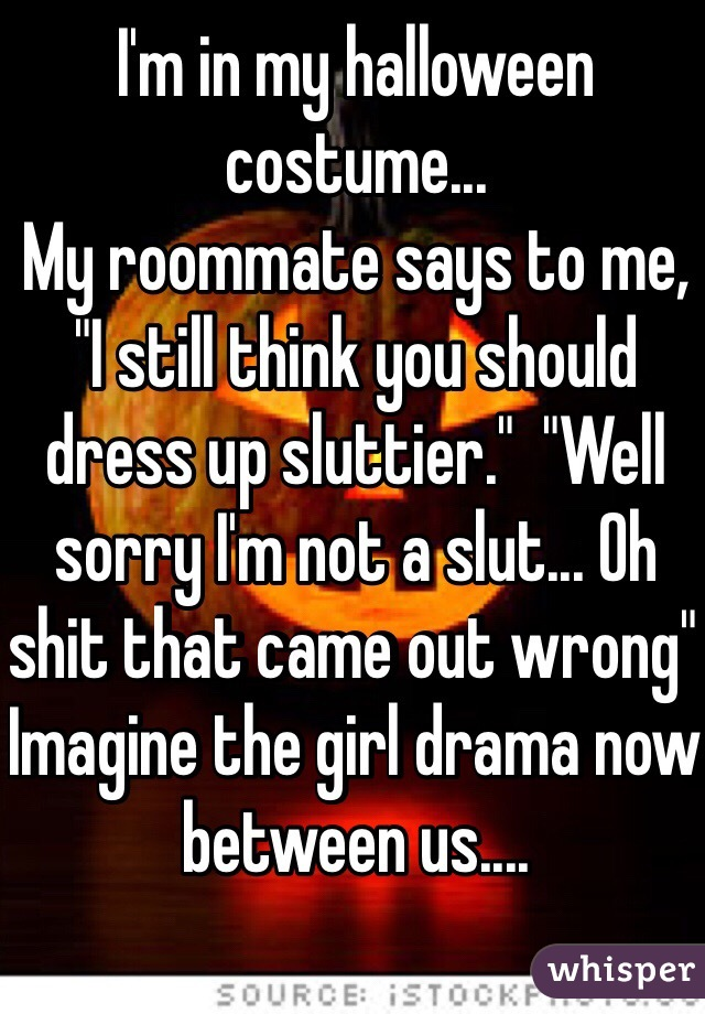 """I'm in my halloween costume...  My roommate says to me, """"I still think you should dress up sluttier.""""  """"Well sorry I'm not a slut... Oh shit that came out wrong""""  Imagine the girl drama now between us...."""