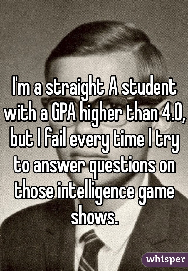 I'm a straight A student with a GPA higher than 4.0, but I fail every time I try to answer questions on those intelligence game shows.