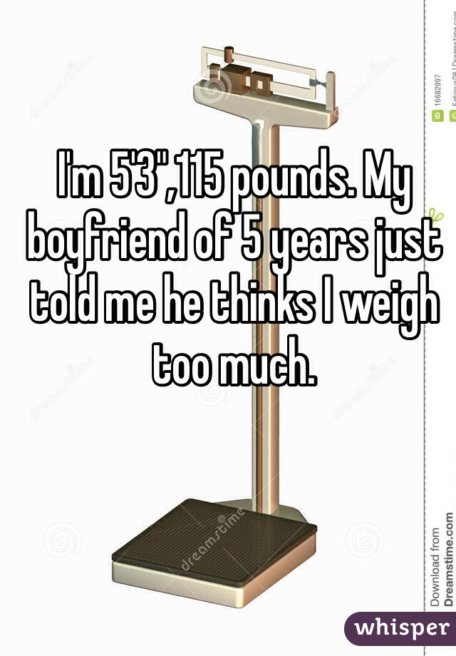 """I'm 5'3"""",115 pounds. My boyfriend of 5 years just told me he thinks I weigh too much."""