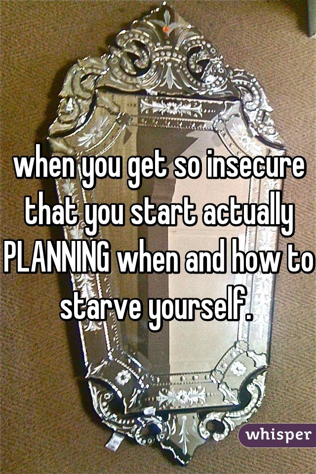 when you get so insecure that you start actually PLANNING when and how to starve yourself.