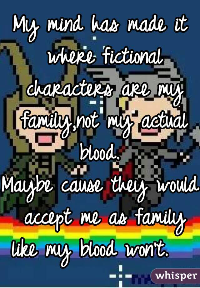 My mind has made it where fictional characters are my family,not my actual blood.  Maybe cause they would accept me as family like my blood won't.