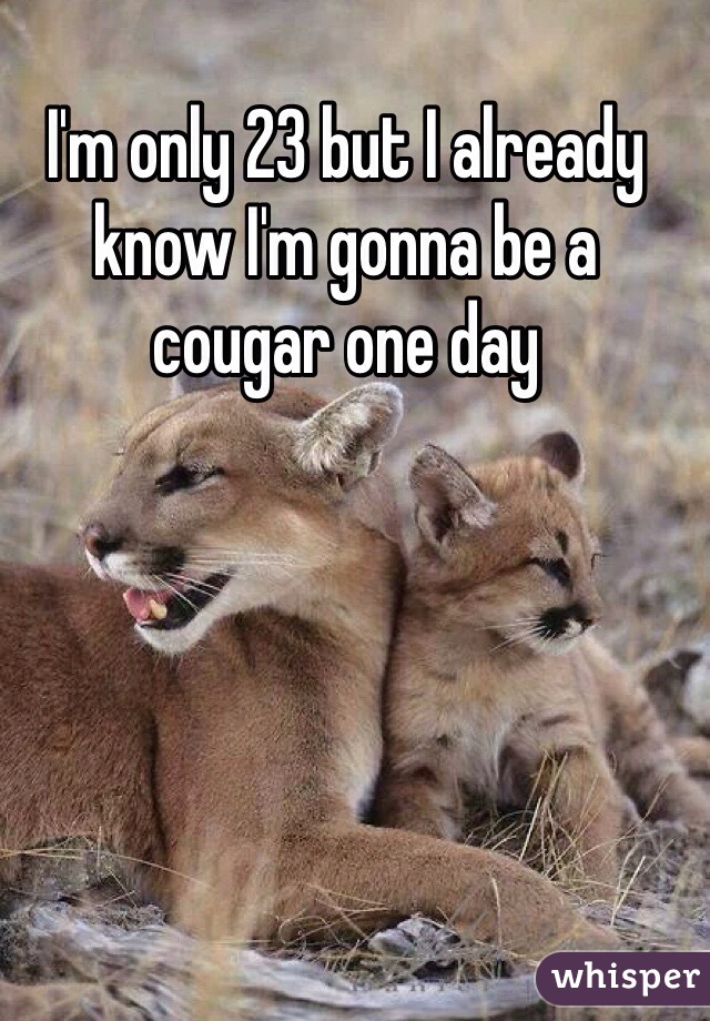 I'm only 23 but I already know I'm gonna be a cougar one day