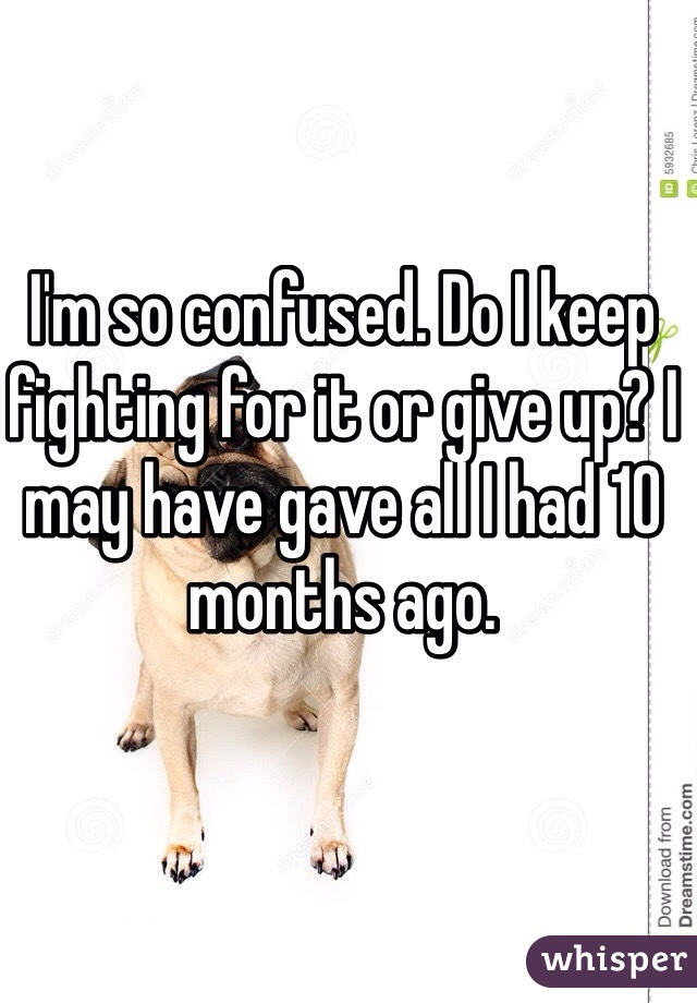 I'm so confused. Do I keep fighting for it or give up? I may have gave all I had 10 months ago.