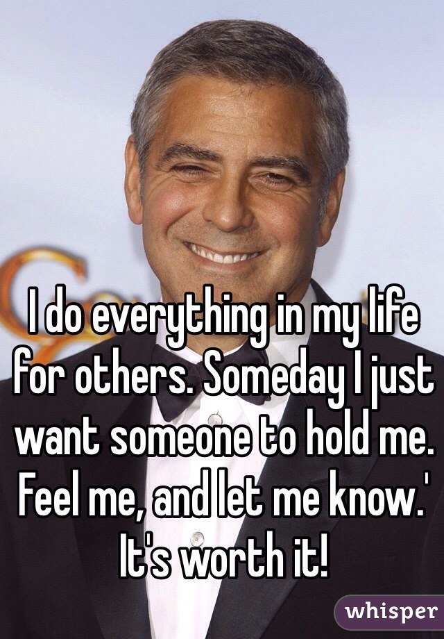 I do everything in my life for others. Someday I just want someone to hold me. Feel me, and let me know.' It's worth it!