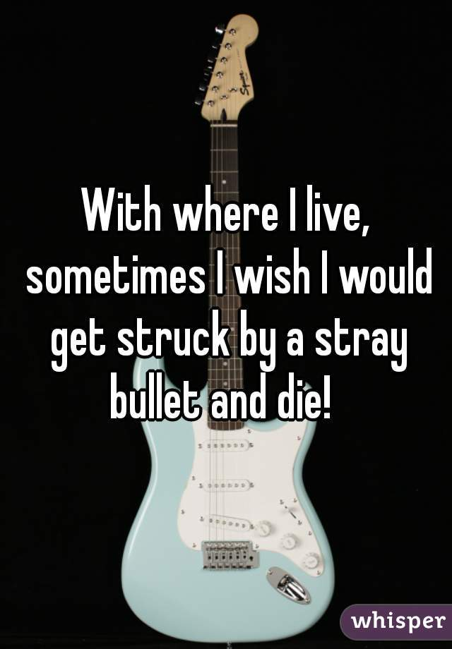 With where I live, sometimes I wish I would get struck by a stray bullet and die!