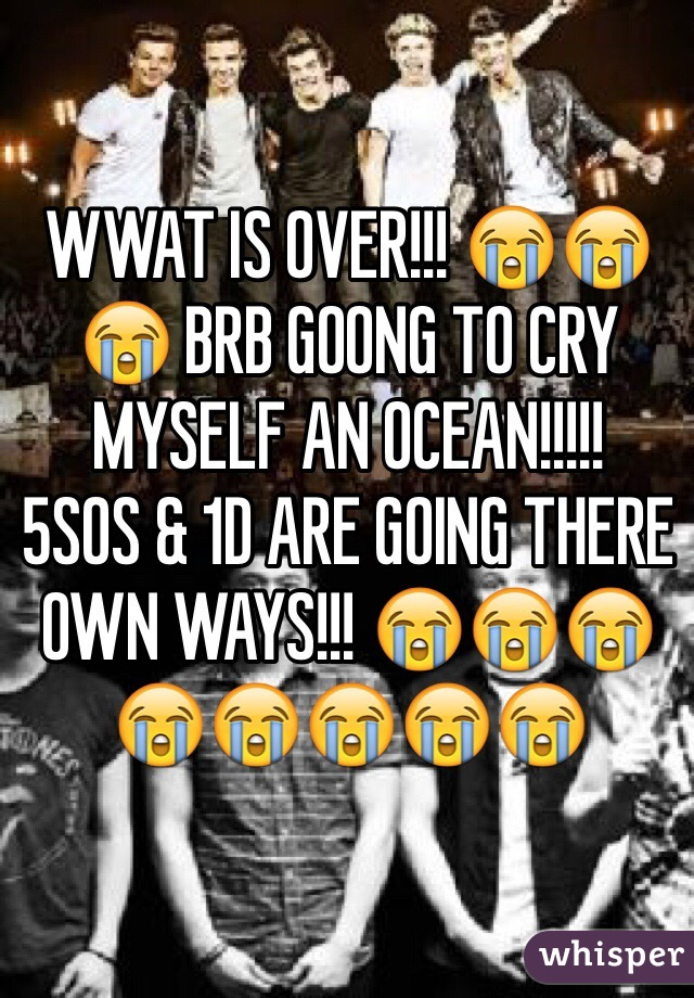 WWAT IS OVER!!! 😭😭😭 BRB GOONG TO CRY MYSELF AN OCEAN!!!!!  5SOS & 1D ARE GOING THERE OWN WAYS!!! 😭😭😭😭😭😭😭😭