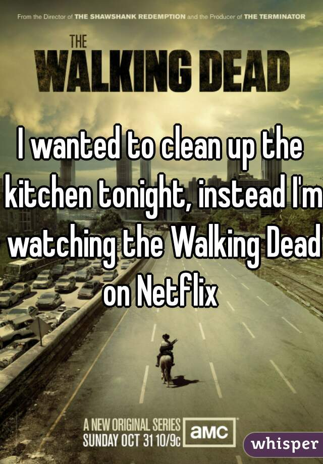 I wanted to clean up the kitchen tonight, instead I'm watching the Walking Dead on Netflix
