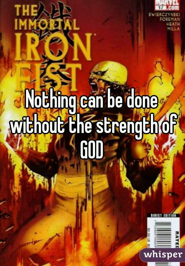 Nothing can be done without the strength of GOD