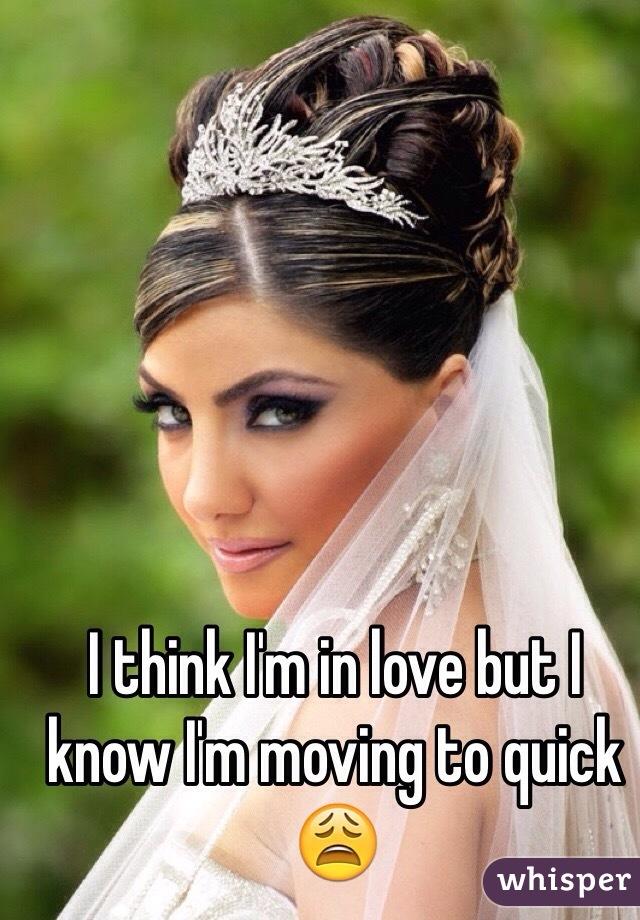 I think I'm in love but I know I'm moving to quick 😩