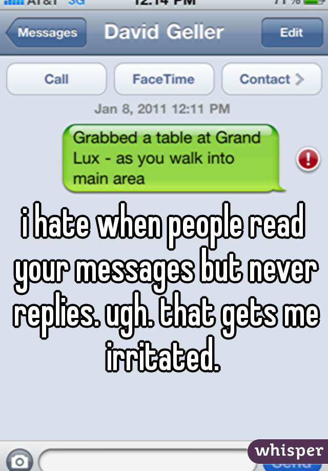 i hate when people read your messages but never replies. ugh. that gets me irritated.