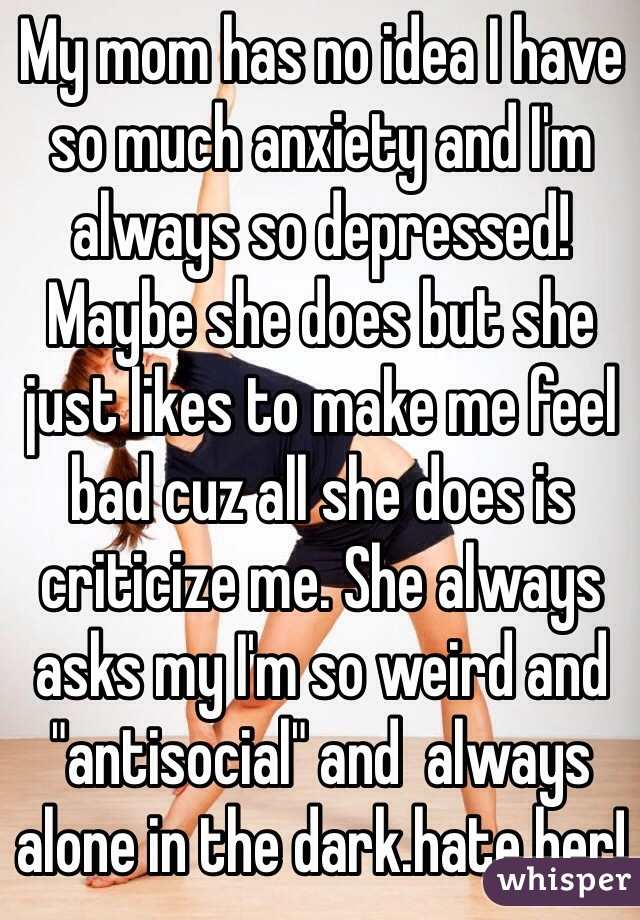 """My mom has no idea I have so much anxiety and I'm always so depressed! Maybe she does but she just likes to make me feel bad cuz all she does is criticize me. She always asks my I'm so weird and """"antisocial"""" and  always alone in the dark.hate her!"""