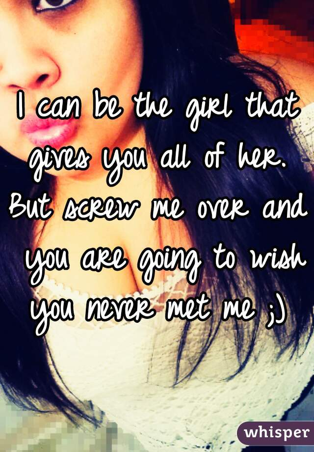 I can be the girl that gives you all of her.  But screw me over and you are going to wish you never met me ;) ♡