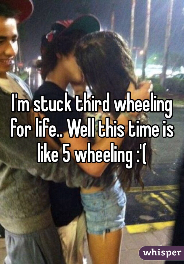 I'm stuck third wheeling for life.. Well this time is like 5 wheeling :'(