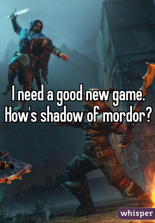 I need a good new game. How's shadow of mordor?