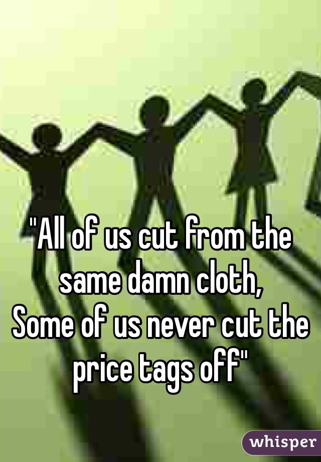 """""""All of us cut from the same damn cloth,  Some of us never cut the price tags off"""""""