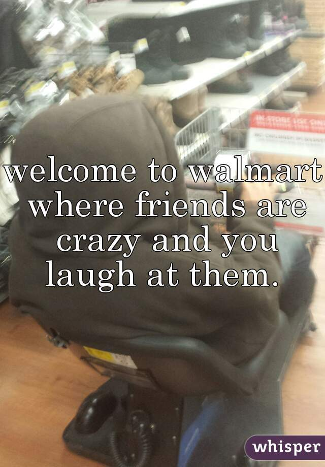 welcome to walmart where friends are crazy and you laugh at them.