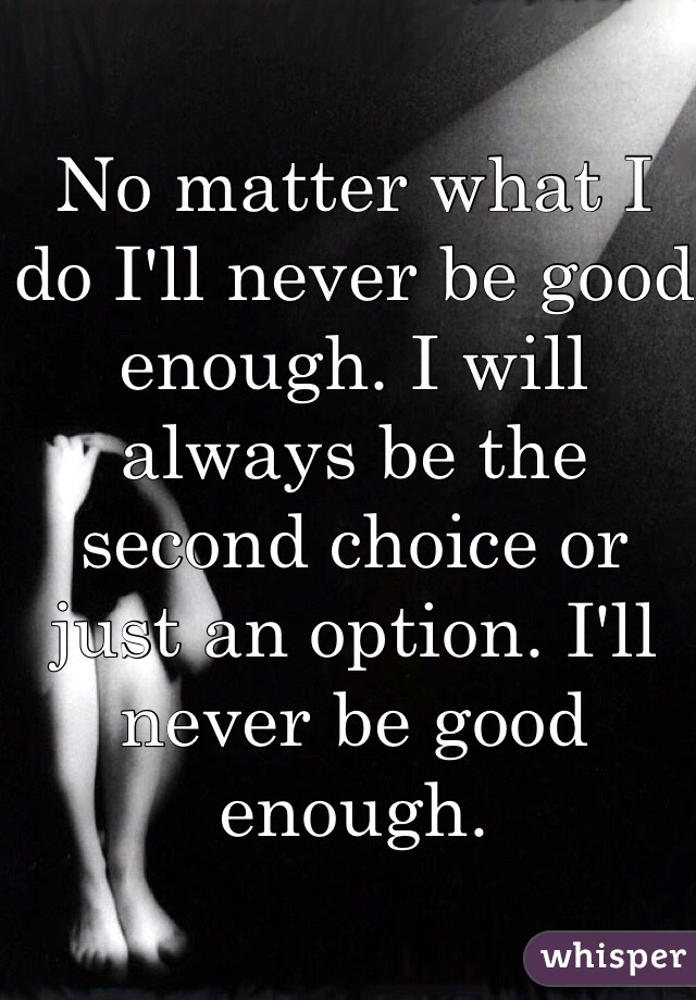 No matter what I do I'll never be good enough. I will always be the second choice or just an option. I'll never be good enough.
