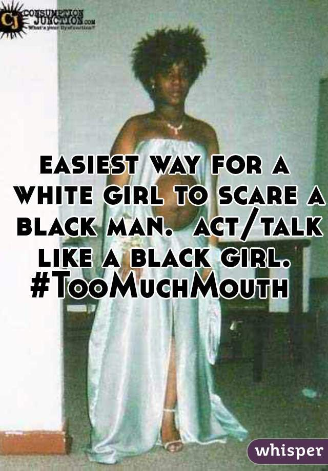 easiest way for a white girl to scare a black man.  act/talk like a black girl.  #TooMuchMouth