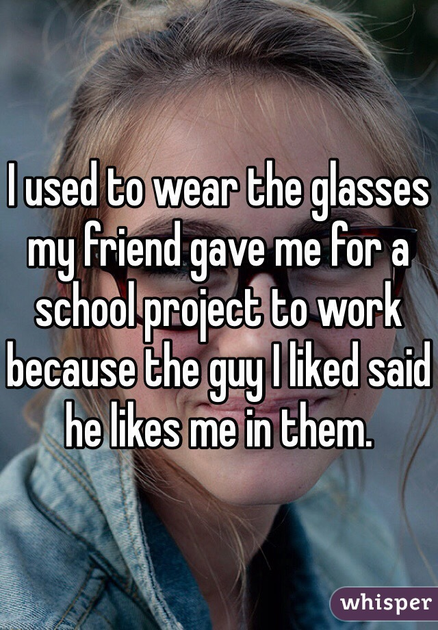 I used to wear the glasses my friend gave me for a school project to work because the guy I liked said he likes me in them.